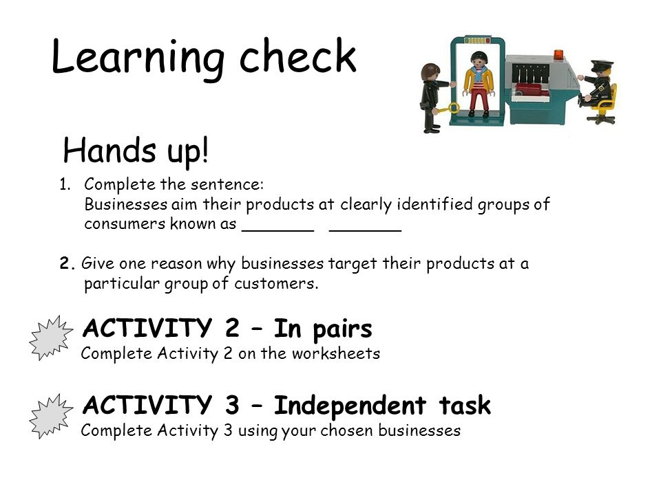 Learning check 1.Complete the sentence: Businesses aim their products at clearly identified groups of consumers known as _______ _______ 2.