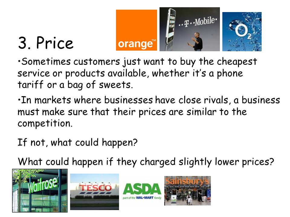3. Price Sometimes customers just want to buy the cheapest service or products available, whether it's a phone tariff or a bag of sweets. In markets w