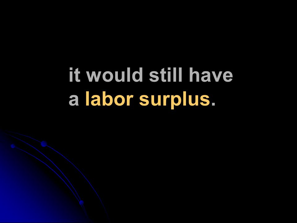 it would still have a labor surplus.