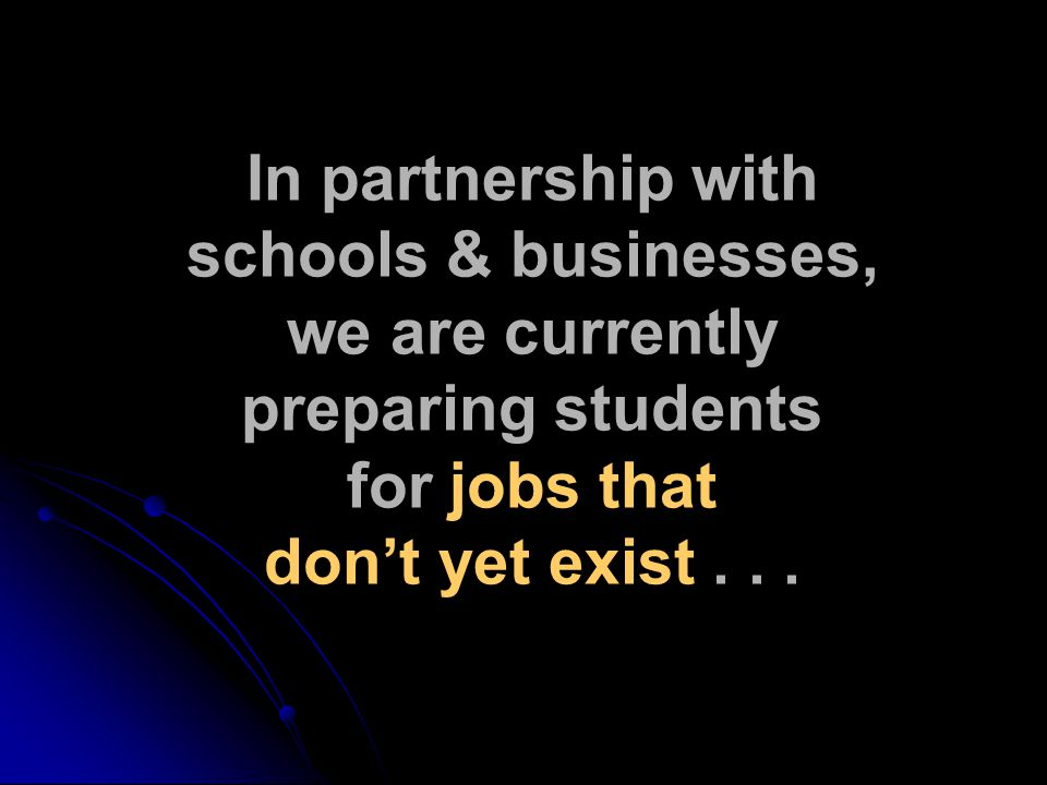 In partnership with schools & businesses, we are currently preparing students for jobs that don't yet exist...