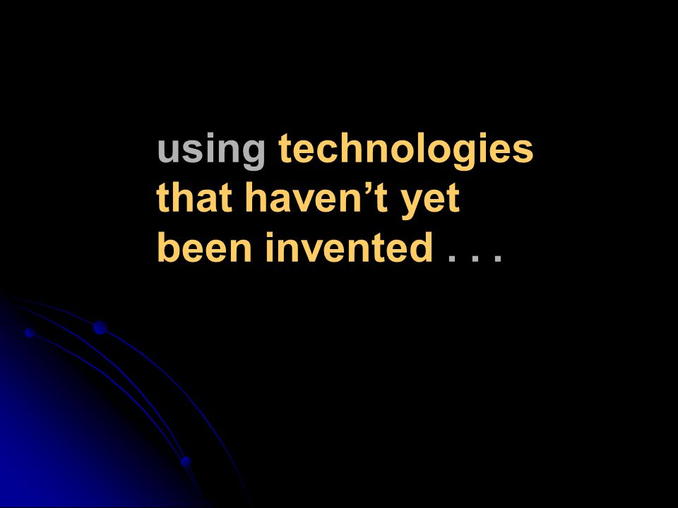 using technologies that haven't yet been invented...