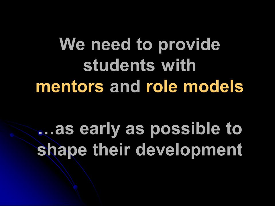 We need to provide students with mentors and role models …as early as possible to shape their development