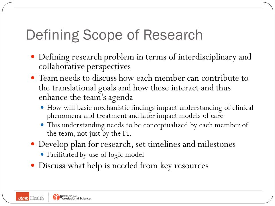 Defining Scope of Research Defining research problem in terms of interdisciplinary and collaborative perspectives Team needs to discuss how each member can contribute to the translational goals and how these interact and thus enhance the team's agenda How will basic mechanistic findings impact understanding of clinical phenomena and treatment and later impact models of care This understanding needs to be conceptualized by each member of the team, not just by the PI.