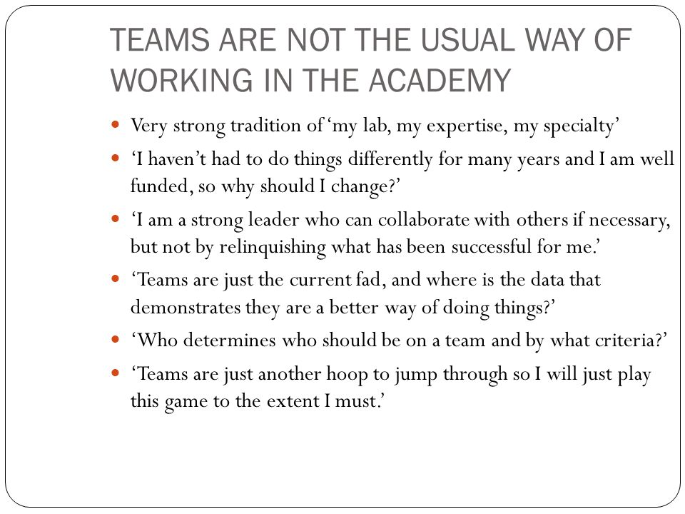TEAMS ARE NOT THE USUAL WAY OF WORKING IN THE ACADEMY Very strong tradition of 'my lab, my expertise, my specialty' 'I haven't had to do things differently for many years and I am well funded, so why should I change ' 'I am a strong leader who can collaborate with others if necessary, but not by relinquishing what has been successful for me.' 'Teams are just the current fad, and where is the data that demonstrates they are a better way of doing things ' 'Who determines who should be on a team and by what criteria ' 'Teams are just another hoop to jump through so I will just play this game to the extent I must.'