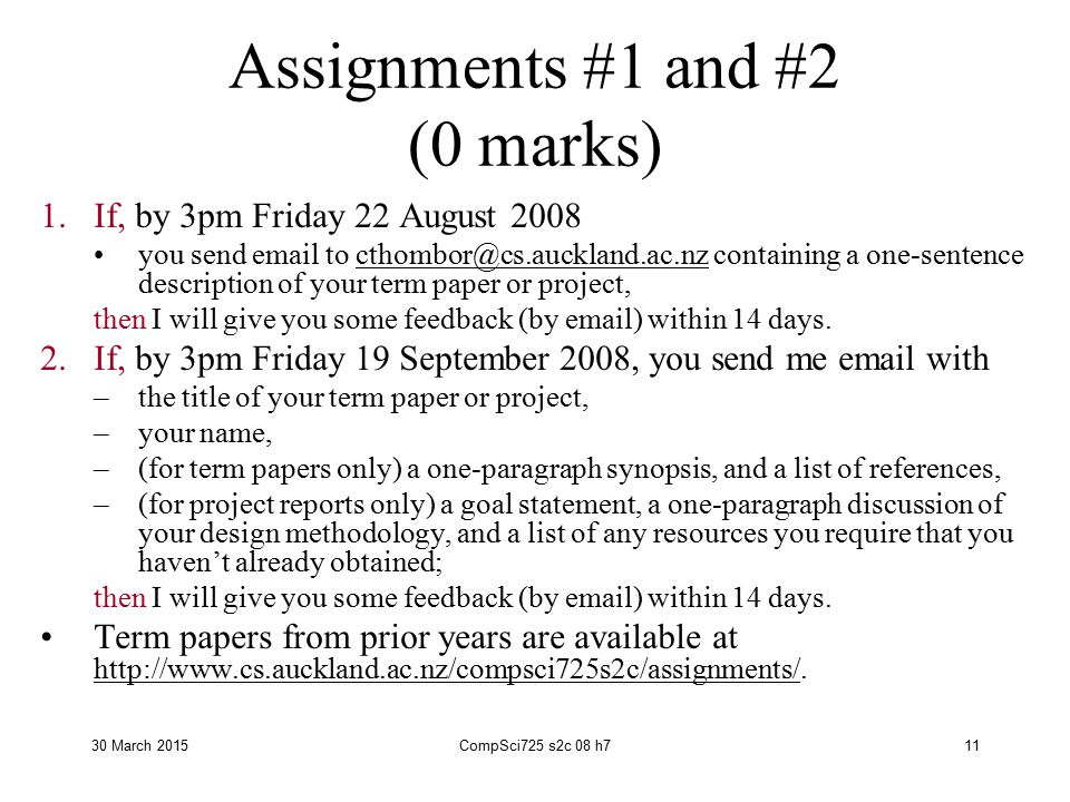30 March 2015CompSci725 s2c 08 h711 Assignments #1 and #2 (0 marks) 1.If, by 3pm Friday 22 August 2008 you send email to cthombor@cs.auckland.ac.nz containing a one-sentence description of your term paper or project,cthombor@cs.auckland.ac.nz then I will give you some feedback (by email) within 14 days.