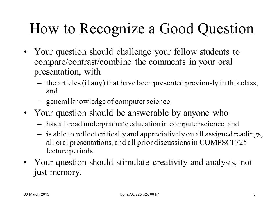 30 March 2015CompSci725 s2c 08 h75 How to Recognize a Good Question Your question should challenge your fellow students to compare/contrast/combine the comments in your oral presentation, with –the articles (if any) that have been presented previously in this class, and –general knowledge of computer science.