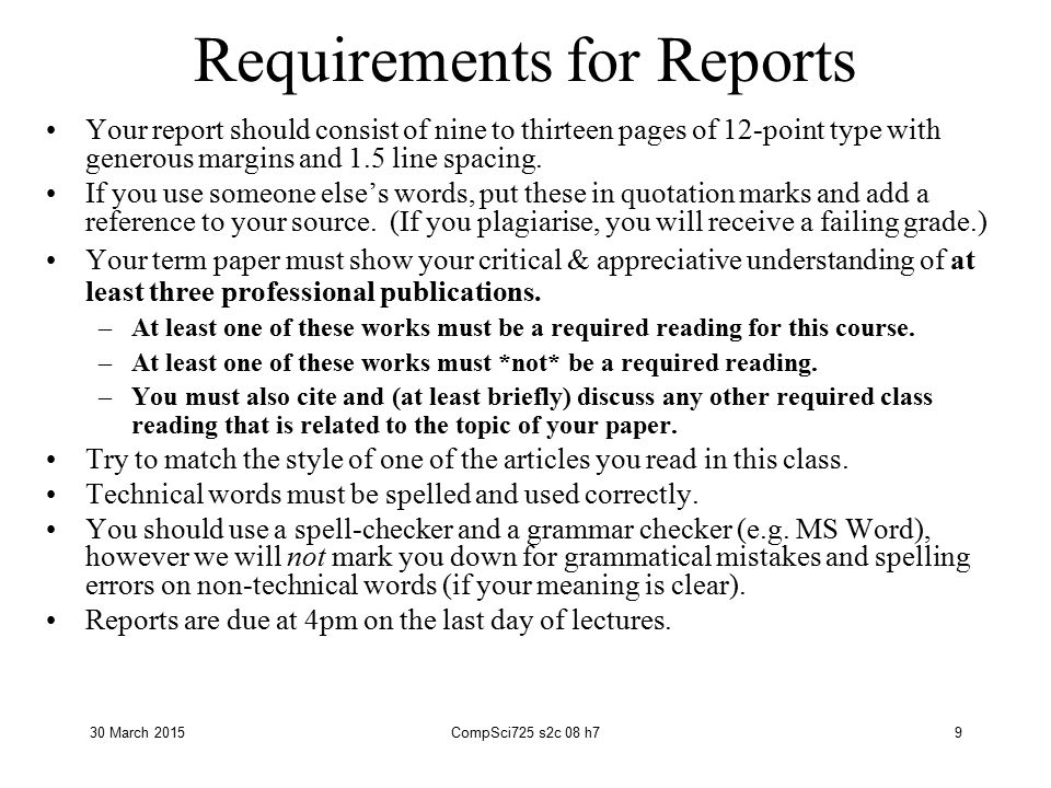 30 March 2015CompSci725 s2c 08 h79 Requirements for Reports Your report should consist of nine to thirteen pages of 12-point type with generous margins and 1.5 line spacing.
