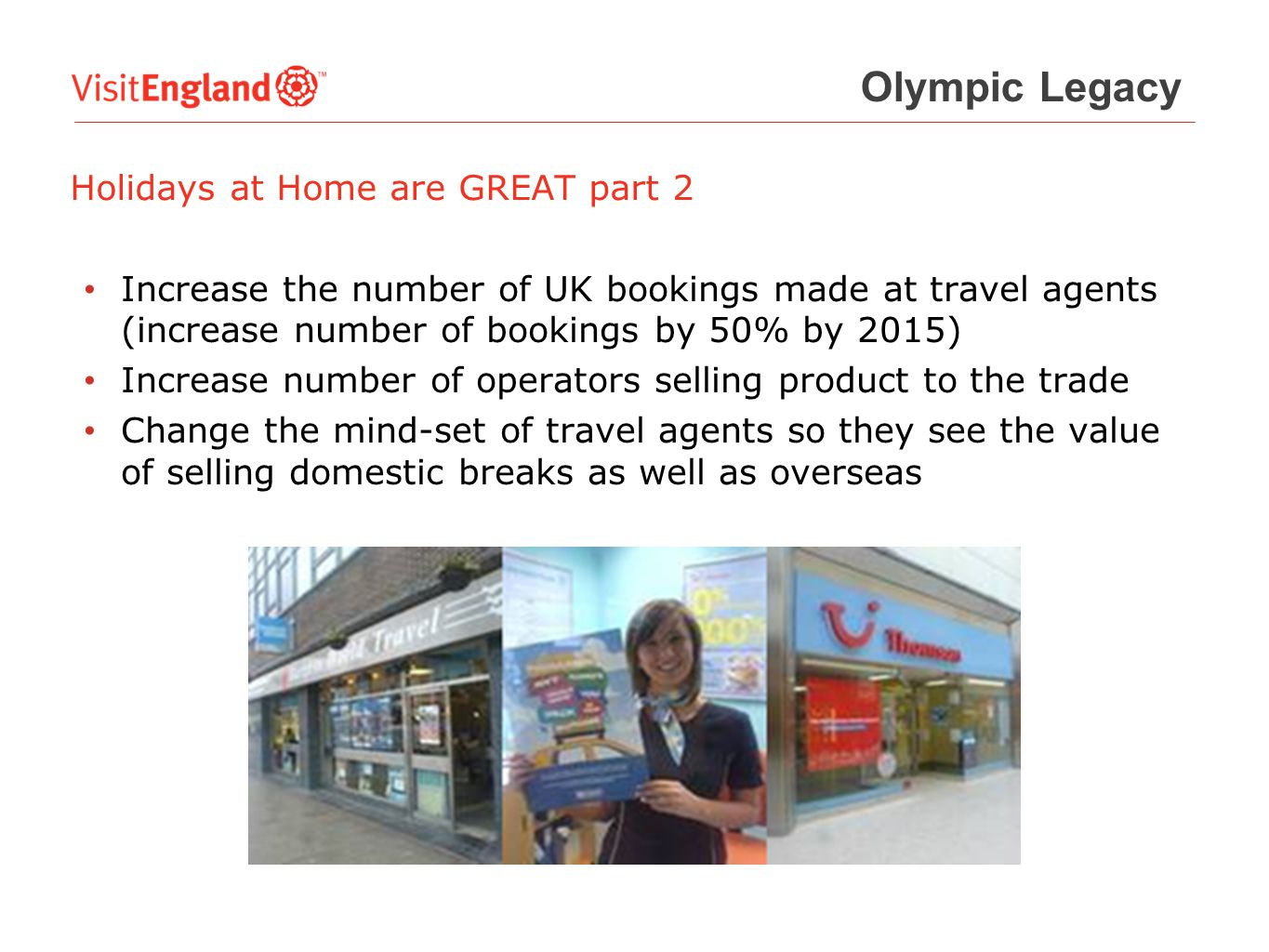 Holidays at Home are GREAT part 2 Increase the number of UK bookings made at travel agents (increase number of bookings by 50% by 2015) Increase number of operators selling product to the trade Change the mind-set of travel agents so they see the value of selling domestic breaks as well as overseas Olympic Legacy