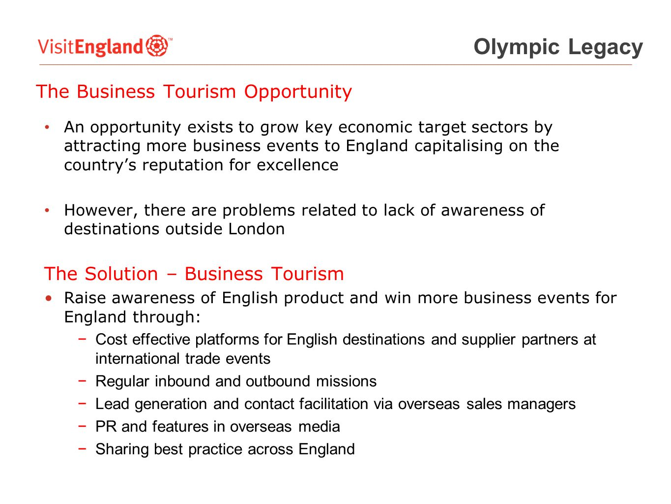 The Business Tourism Opportunity An opportunity exists to grow key economic target sectors by attracting more business events to England capitalising on the country's reputation for excellence However, there are problems related to lack of awareness of destinations outside London The Solution – Business Tourism Raise awareness of English product and win more business events for England through: −Cost effective platforms for English destinations and supplier partners at international trade events −Regular inbound and outbound missions −Lead generation and contact facilitation via overseas sales managers −PR and features in overseas media −Sharing best practice across England Olympic Legacy