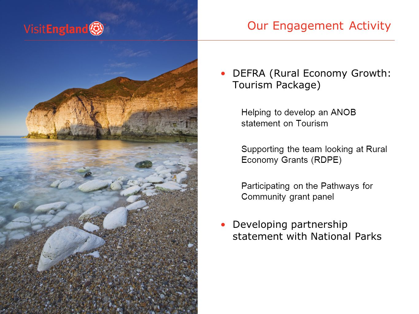 DEFRA (Rural Economy Growth: Tourism Package) Helping to develop an ANOB statement on Tourism Supporting the team looking at Rural Economy Grants (RDPE) Participating on the Pathways for Community grant panel Developing partnership statement with National Parks Our Engagement Activity