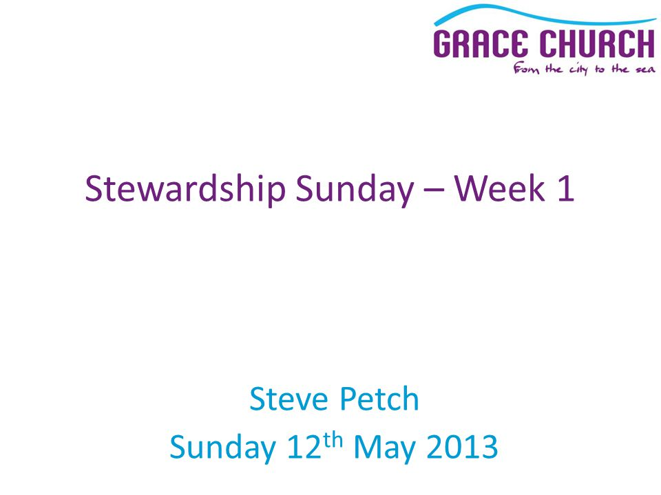 Steve Petch Sunday 12 th May 2013 Stewardship Sunday – Week 1