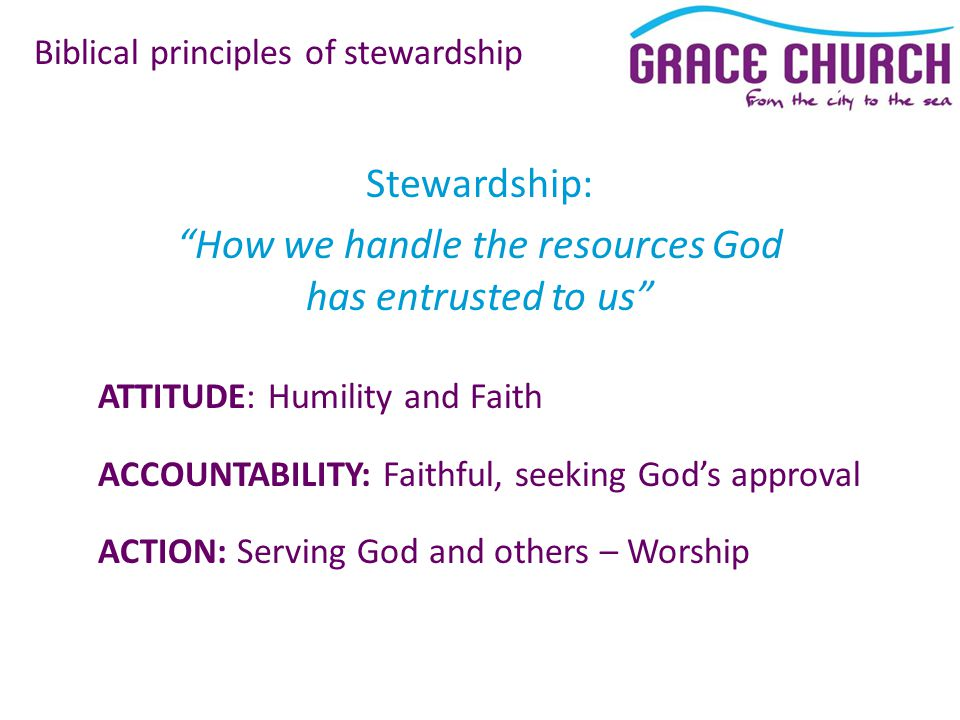 ATTITUDE: Humility and Faith ACCOUNTABILITY: Faithful, seeking God's approval ACTION: Serving God and others – Worship Biblical principles of stewardship Stewardship: How we handle the resources God has entrusted to us