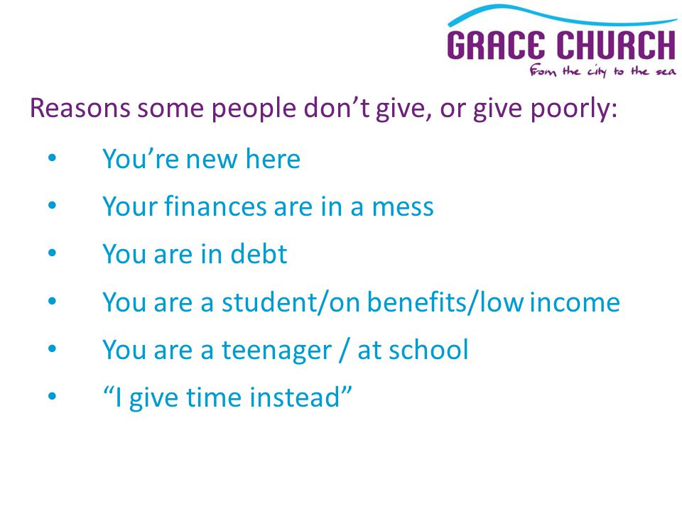 Reasons some people don't give, or give poorly: You're new here Your finances are in a mess You are in debt You are a student/on benefits/low income You are a teenager / at school I give time instead