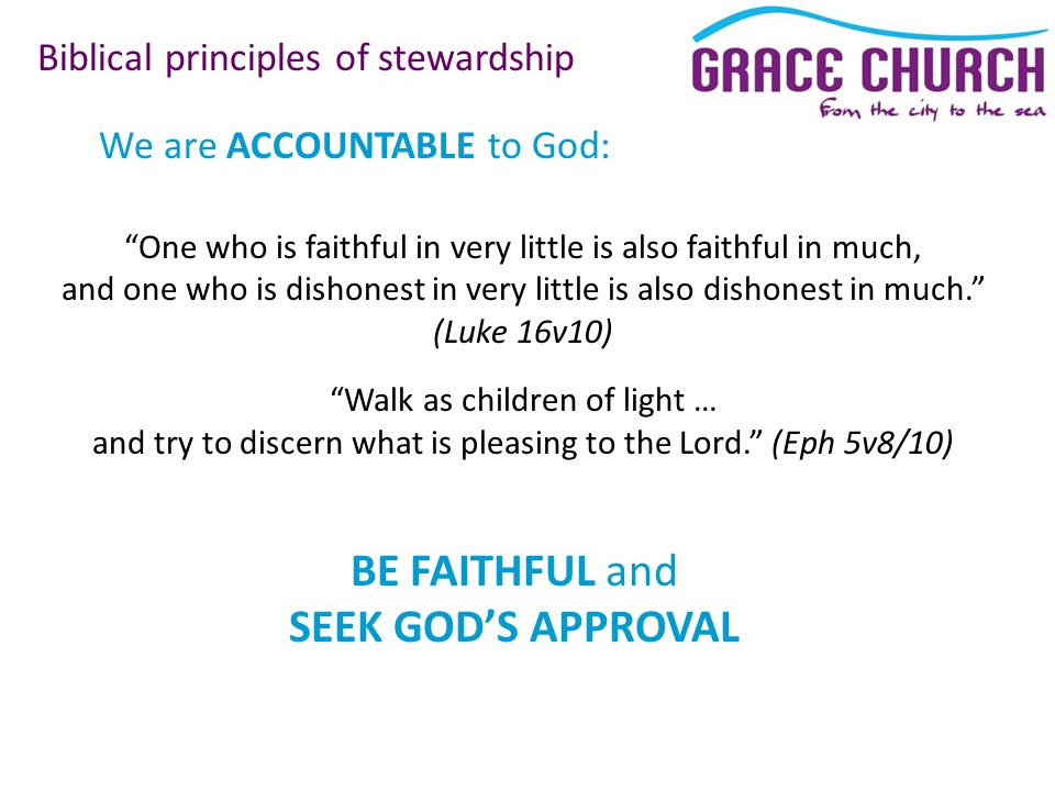 We are ACCOUNTABLE to God: Biblical principles of stewardship One who is faithful in very little is also faithful in much, and one who is dishonest in very little is also dishonest in much. (Luke 16v10) Walk as children of light … and try to discern what is pleasing to the Lord. (Eph 5v8/10) BE FAITHFUL and SEEK GOD'S APPROVAL