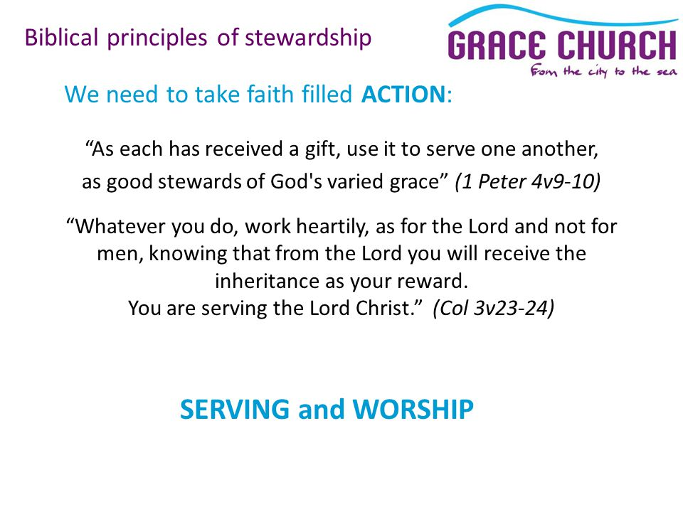 We need to take faith filled ACTION: Biblical principles of stewardship As each has received a gift, use it to serve one another, as good stewards of God s varied grace (1 Peter 4v9-10) Whatever you do, work heartily, as for the Lord and not for men, knowing that from the Lord you will receive the inheritance as your reward.
