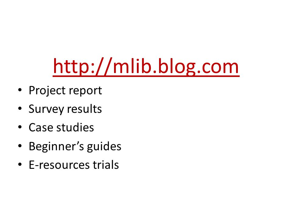 http://mlib.blog.com Project report Survey results Case studies Beginner's guides E-resources trials