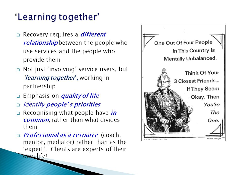  Recovery requires a different relationship between the people who use services and the people who provide them  Not just 'involving' service users, but 'learning together', working in partnership  Emphasis on quality of life  Identify people' s priorities  Recognising what people have in common, rather than what divides them  Professional as a resource (coach, mentor, mediator) rather than as the 'expert'.