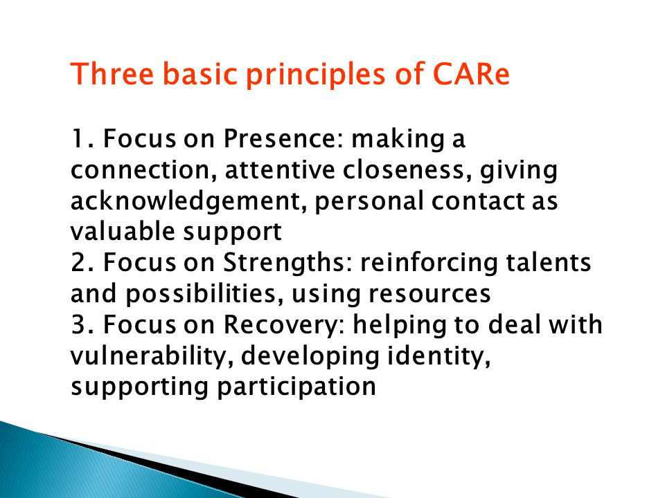 1. Focus on Presence: making a connection, attentive closeness, giving acknowledgement, personal contact as valuable support 2. Focus on Strengths: re