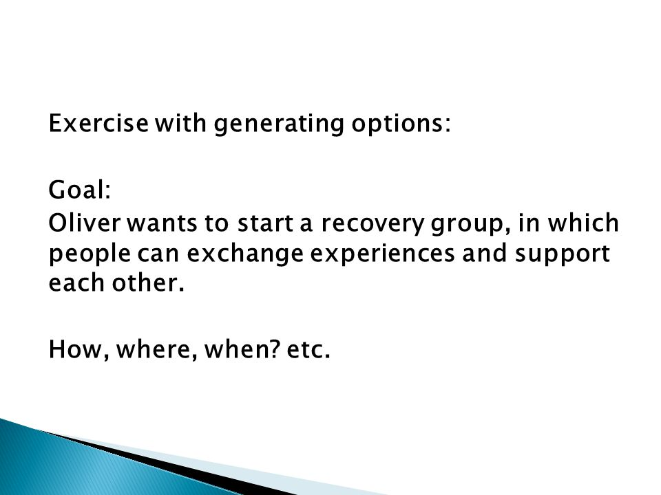 Exercise with generating options: Goal: Oliver wants to start a recovery group, in which people can exchange experiences and support each other.