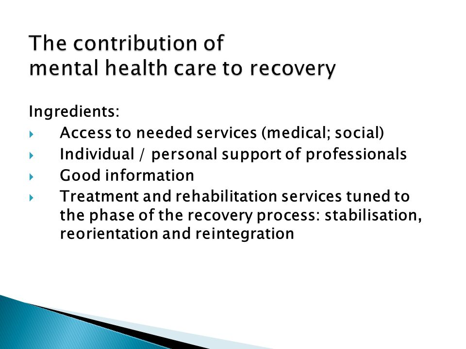 Ingredients:  Access to needed services (medical; social)  Individual / personal support of professionals  Good information  Treatment and rehabilitation services tuned to the phase of the recovery process: stabilisation, reorientation and reintegration