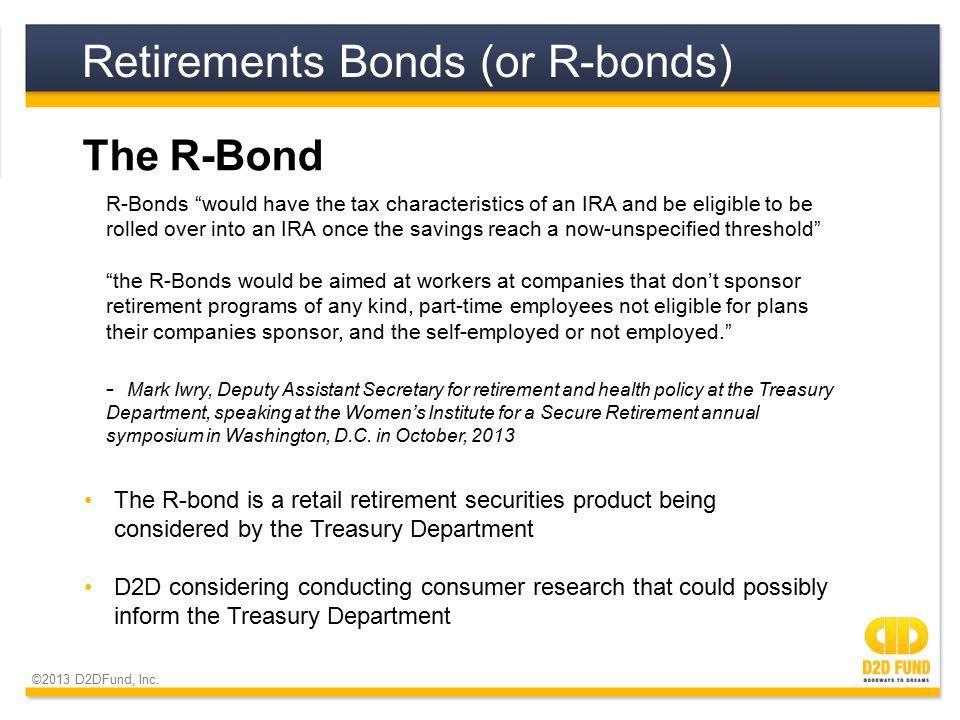 ©2013 D2DFund, Inc. Retirements Bonds (or R-bonds) The R-Bond The R-bond is a retail retirement securities product being considered by the Treasury De