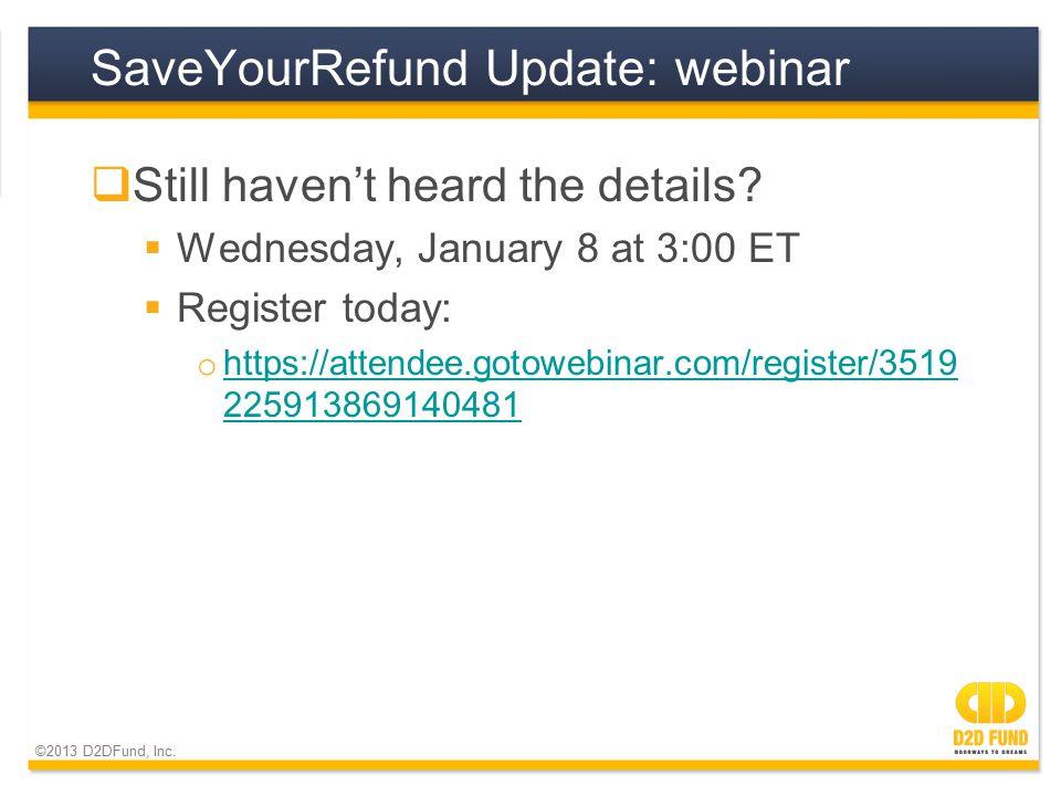 ©2013 D2DFund, Inc. SaveYourRefund Update: webinar  Still haven't heard the details.