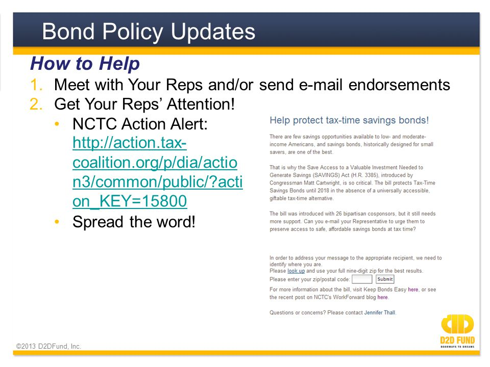 ©2013 D2DFund, Inc. Bond Policy Updates How to Help 1.Meet with Your Reps and/or send e-mail endorsements 2.Get Your Reps' Attention! NCTC Action Aler