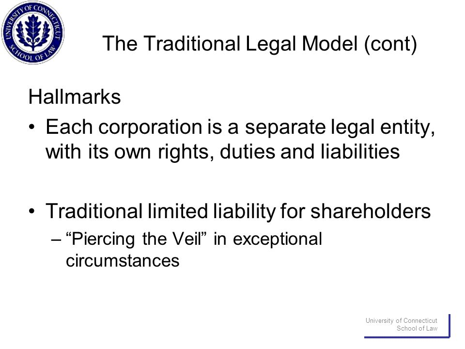University of Connecticut School of Law The Traditional Legal Model (cont) Hallmarks Each corporation is a separate legal entity, with its own rights, duties and liabilities Traditional limited liability for shareholders – Piercing the Veil in exceptional circumstances