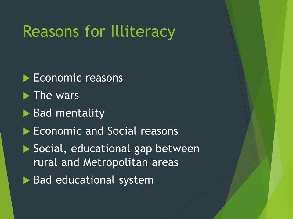 Reasons for Illiteracy  Economic reasons  The wars  Bad mentality  Economic and Social reasons  Social, educational gap between rural and Metropolitan areas  Bad educational system