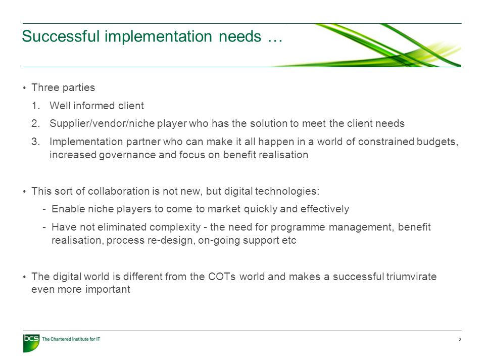 Successful implementation needs … Three parties 1.Well informed client 2.Supplier/vendor/niche player who has the solution to meet the client needs 3.Implementation partner who can make it all happen in a world of constrained budgets, increased governance and focus on benefit realisation This sort of collaboration is not new, but digital technologies: -Enable niche players to come to market quickly and effectively -Have not eliminated complexity - the need for programme management, benefit realisation, process re-design, on-going support etc The digital world is different from the COTs world and makes a successful triumvirate even more important 3