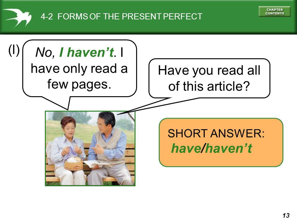 13 4-2 FORMS OF THE PRESENT PERFECT (l) SHORT ANSWER: have/haven't Have you read all of this article? No, I haven't. I have only read a few pages.