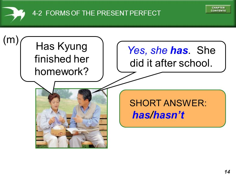 14 4-2 FORMS OF THE PRESENT PERFECT (m) SHORT ANSWER: has/hasn't Yes, she has. She did it after school. Has Kyung finished her homework?