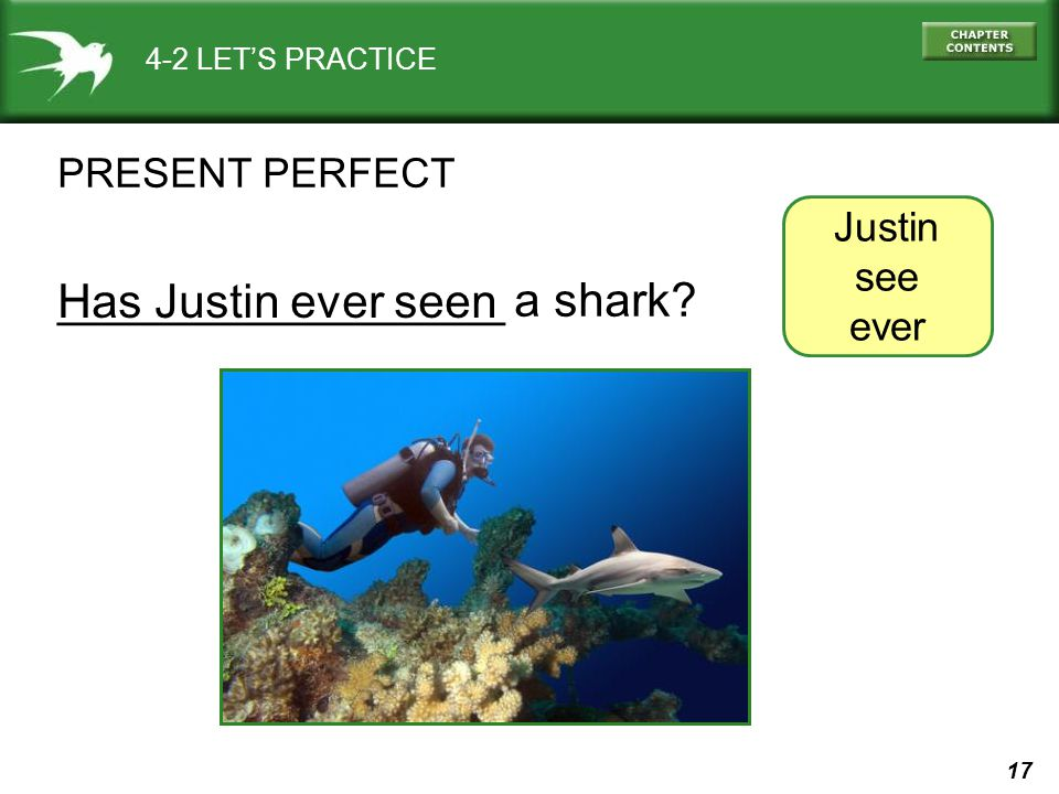 17 _________________ a shark? 4-2 LET'S PRACTICE PRESENT PERFECT Has Justin ever seen Justin see ever
