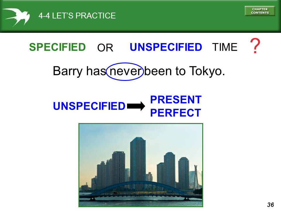 36 4-4 LET'S PRACTICE SPECIFIEDUNSPECIFIED TIME ? Barry has never been to Tokyo. OR UNSPECIFIED PRESENT PERFECT