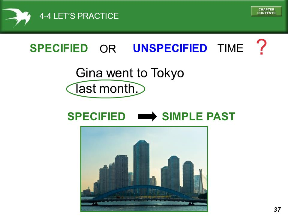 37 4-4 LET'S PRACTICE SPECIFIEDUNSPECIFIED TIME .Gina went to Tokyo last month.