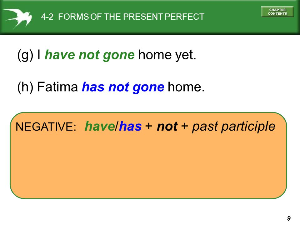 9 NEGATIVE: have/has + not + past participle 4-2 FORMS OF THE PRESENT PERFECT (g) I have not gone home yet.