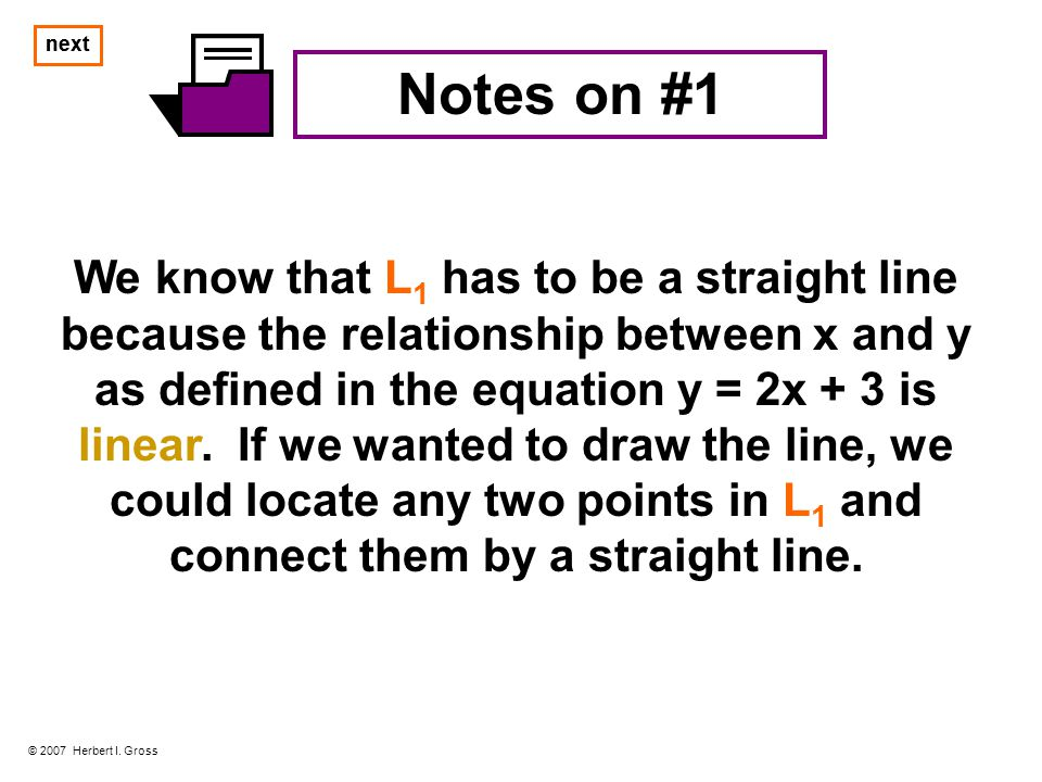 Notes on #1 We know that L 1 has to be a straight line because the relationship between x and y as defined in the equation y = 2x + 3 is linear.
