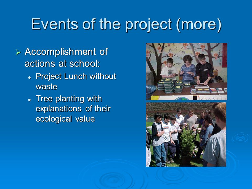 Events of the project (more)  Accomplishment of actions at school: Project Lunch without waste Project Lunch without waste Tree planting with explanations of their ecological value Tree planting with explanations of their ecological value
