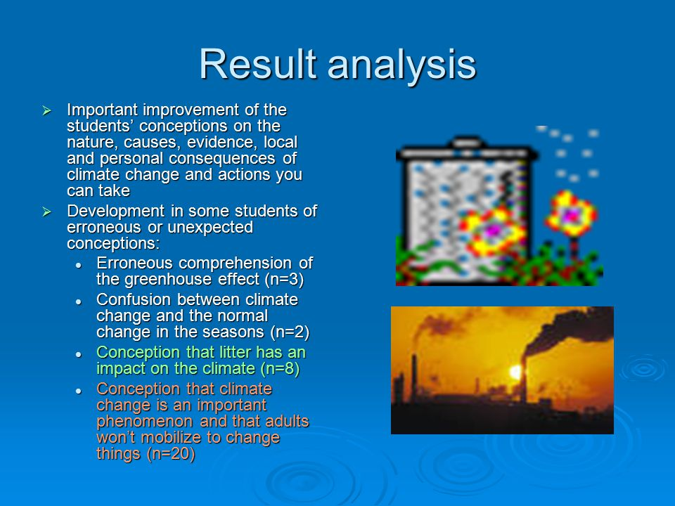 Result analysis  Important improvement of the students' conceptions on the nature, causes, evidence, local and personal consequences of climate change and actions you can take  Development in some students of erroneous or unexpected conceptions: Erroneous comprehension of the greenhouse effect (n=3) Erroneous comprehension of the greenhouse effect (n=3) Confusion between climate change and the normal change in the seasons (n=2) Confusion between climate change and the normal change in the seasons (n=2) Conception that litter has an impact on the climate (n=8) Conception that litter has an impact on the climate (n=8) Conception that climate change is an important phenomenon and that adults won't mobilize to change things (n=20) Conception that climate change is an important phenomenon and that adults won't mobilize to change things (n=20)