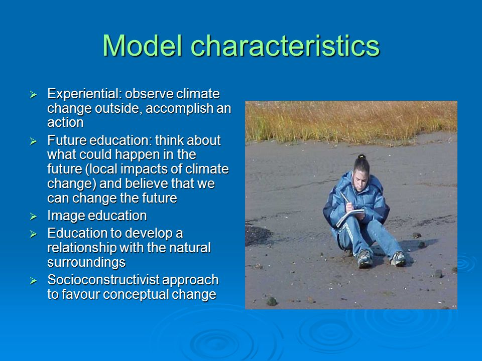 Model characteristics  Experiential: observe climate change outside, accomplish an action  Future education: think about what could happen in the future (local impacts of climate change) and believe that we can change the future  Image education  Education to develop a relationship with the natural surroundings  Socioconstructivist approach to favour conceptual change