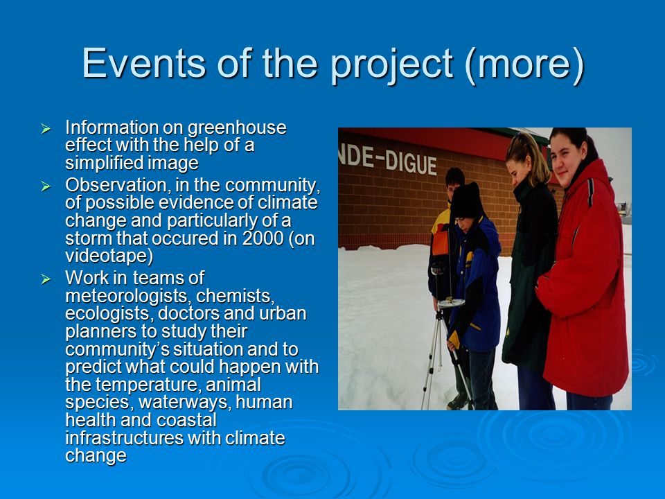 Events of the project (more)  Information on greenhouse effect with the help of a simplified image  Observation, in the community, of possible evidence of climate change and particularly of a storm that occured in 2000 (on videotape)  Work in teams of meteorologists, chemists, ecologists, doctors and urban planners to study their community's situation and to predict what could happen with the temperature, animal species, waterways, human health and coastal infrastructures with climate change