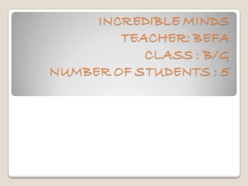INCREDIBLE MINDS TEACHER: BEFA CLASS : B/G NUMBER OF STUDENTS : 5 INCREDIBLE MINDS TEACHER: BEFA CLASS : B/G NUMBER OF STUDENTS : 5