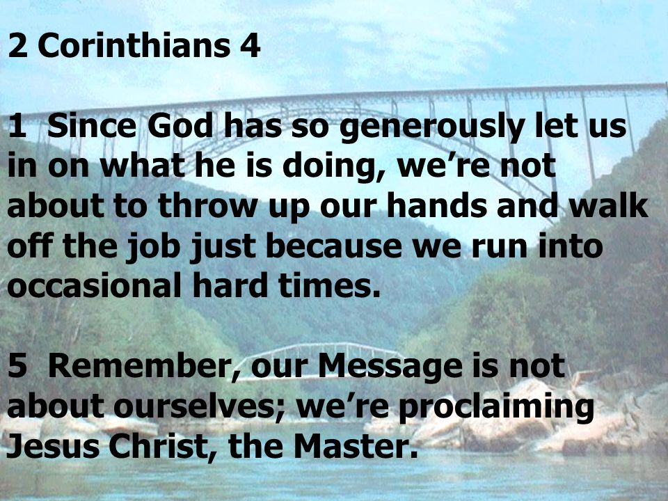 2 Corinthians 4 1 Since God has so generously let us in on what he is doing, we're not about to throw up our hands and walk off the job just because we run into occasional hard times.