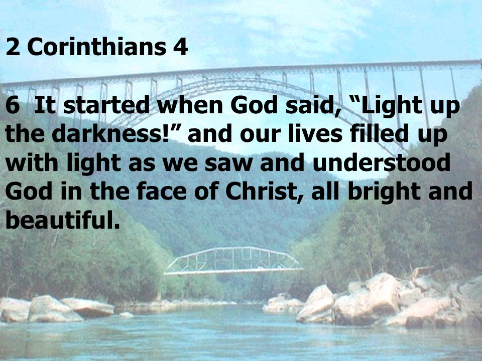 2 Corinthians 4 6 It started when God said, Light up the darkness! and our lives filled up with light as we saw and understood God in the face of Christ, all bright and beautiful.