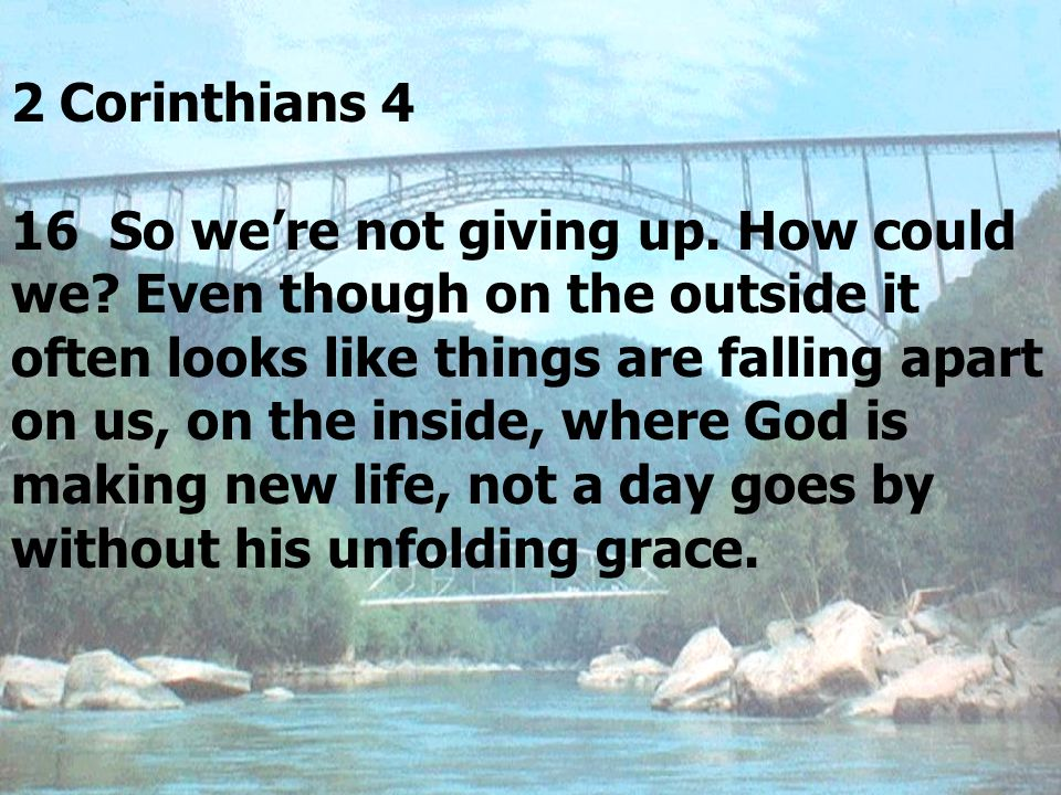 2 Corinthians 4 16 So we're not giving up.How could we.