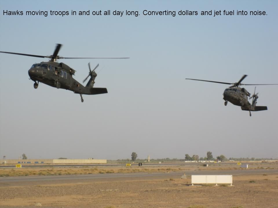 Hawks moving troops in and out all day long. Converting dollars and jet fuel into noise.