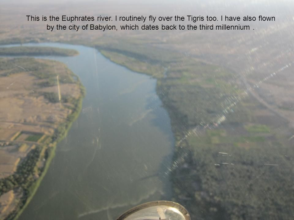 This is the Euphrates river. I routinely fly over the Tigris too.