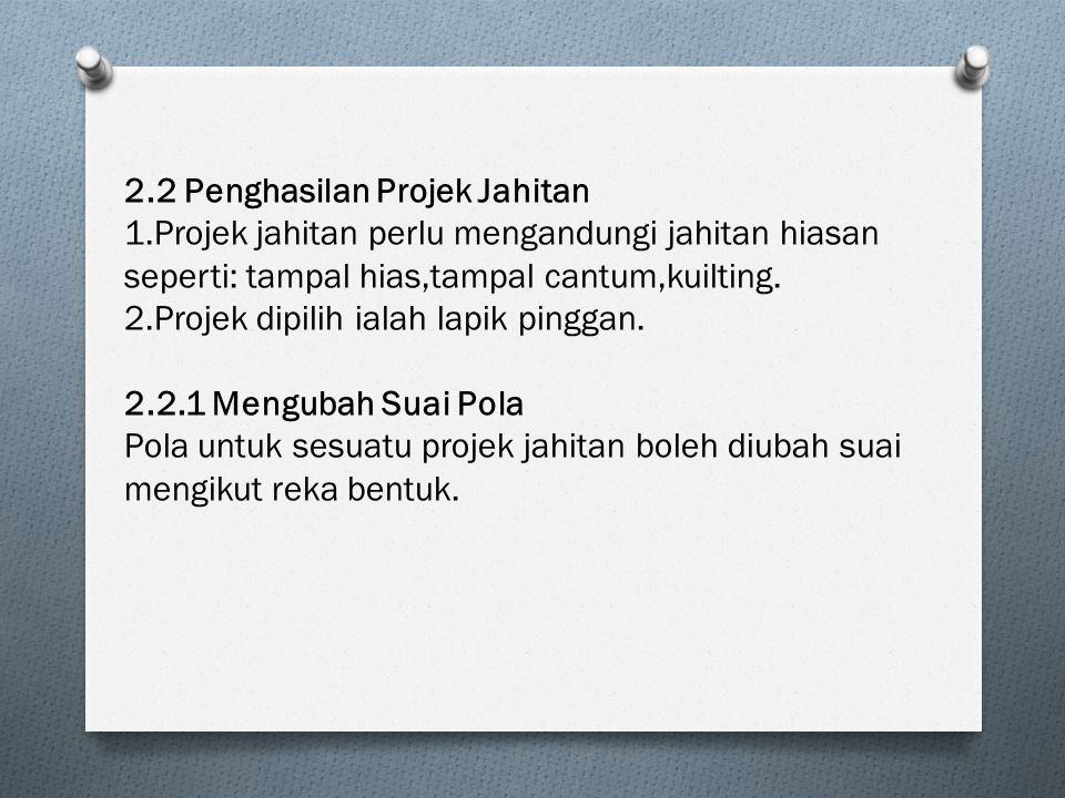 2.2 Penghasilan Projek Jahitan 1.Projek jahitan perlu mengandungi jahitan hiasan seperti: tampal hias,tampal cantum,kuilting. 2.Projek dipilih ialah l