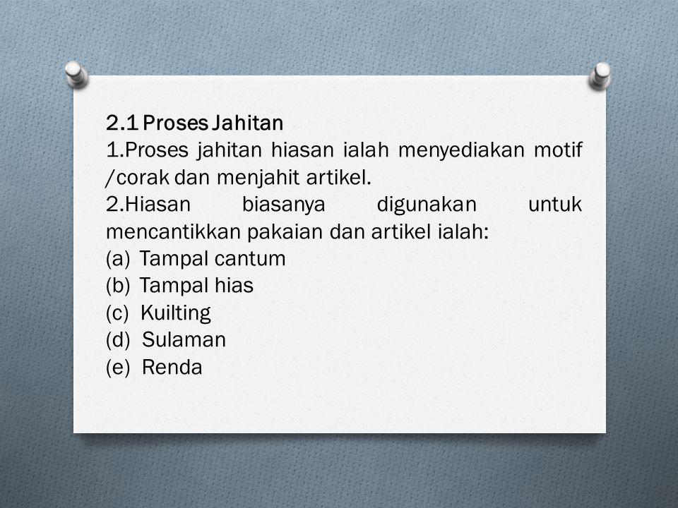 2.1 Proses Jahitan 1.Proses jahitan hiasan ialah menyediakan motif /corak dan menjahit artikel. 2.Hiasan biasanya digunakan untuk mencantikkan pakaian