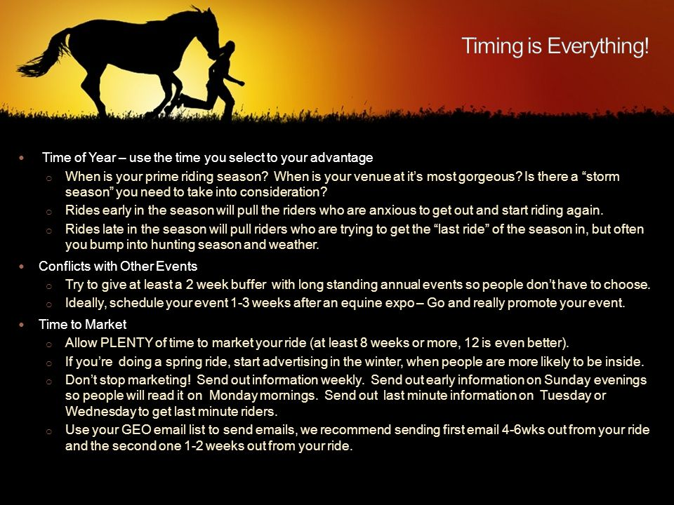 Time of Year – use the time you select to your advantage o When is your prime riding season.